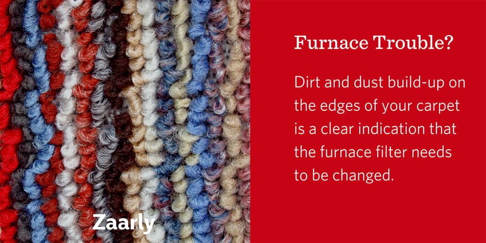 Dirt and dust build-up on the edges of your carpet is a clear indication that the furnace filter needs to be changed.