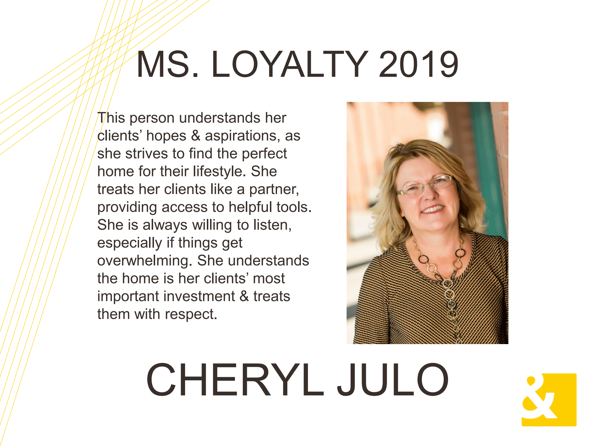 Ms. Loyalty 2019, Cheryl Julo. This person understands her clients' hopes & Aspirations, as she strives to find the perfect home for their lifestyle. She treats her clients like a partner, providing access to helpful tools. She is always willing to listen, especially if things get overwhelming. She understands the home is her clients' most important investment & treats them with respect.